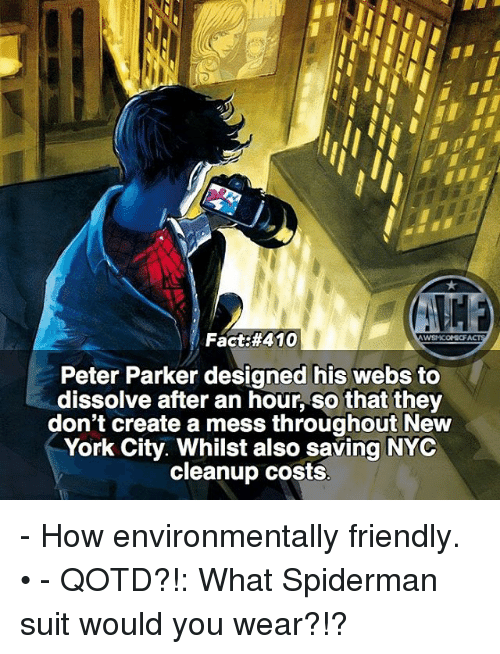 Memes, New York, and Spiderman: Fact #410  Peter Parker designed his webs to  dissolve after an hour, So that they  don't create a mess throughout New  York City. Whilst also saving NYC  cleanup costs - How environmentally friendly. • - QOTD?!: What Spiderman suit would you wear?!?