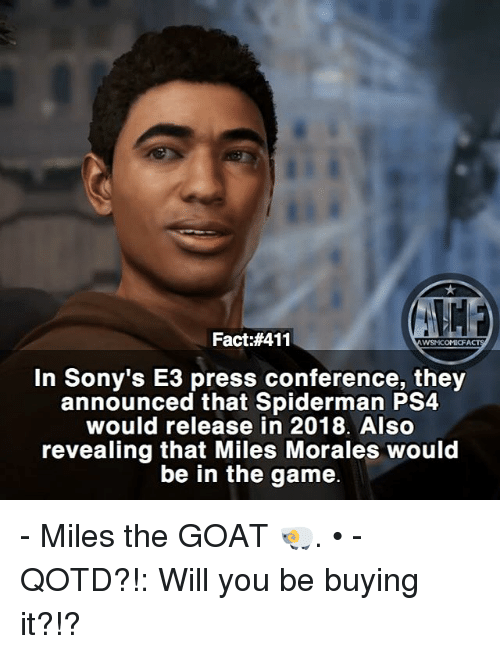Calvin Johnson, Memes, and Ps4: Fact:#411  WSNICOMICFA  In Sony's E3 press conference, they  announced that Spiderman PS4  would release in 2018. Also  revealing that Miles Morales would  be in the game - Miles the GOAT 🐏. • - QOTD?!: Will you be buying it?!?