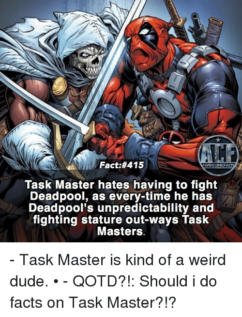 Dude, Facts, and Memes: Fact #415  WWSNICOMICF  Task Master hates having to fight  Deadpool, as every time he has  Deadpool's unpredictability and  fighting stature out ways Task  Masters. - Task Master is kind of a weird dude. • - QOTD?!: Should i do facts on Task Master?!?
