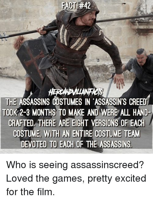 assassin creed: FACT:#42  THE ASSASSINS COSTUMES IN ASSASSIN'S CREED  TOOK 2-3 MONTHS TO MAKE AND WERE ALL HAND  CRAFTED THERE ARE EIGHT VERSION  OF EACH  COSTUME WITH AN ENTIRE COSTUME TEAM  DEVOTED TO EACH OF THE ASSASSINS Who is seeing assassinscreed? Loved the games, pretty excited for the film.