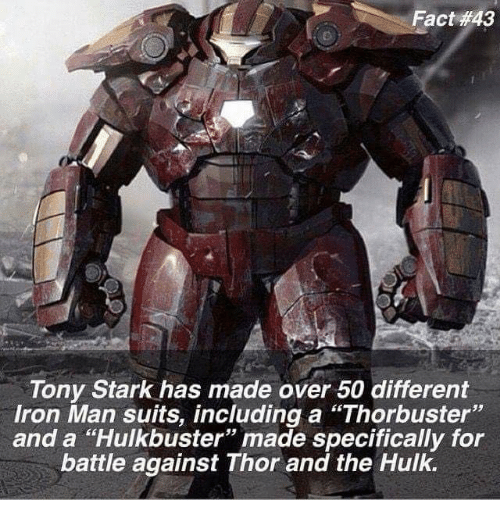 """tony stark: Fact #43  Tony Stark has made over 50 different  Iron Man suits, including a """"Thorbuster""""  and a """"Hulkbuster"""" made specifically for  battle against Thor and the Hulk."""