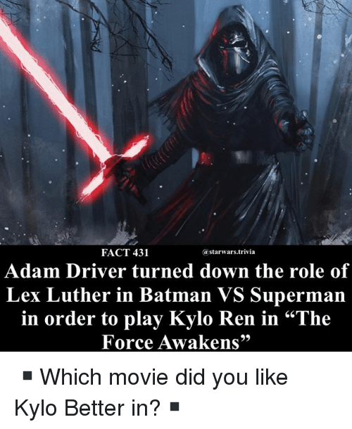 "Adam Driver: FACT 431  astarwars.trivia  Adam Driver turned down the role of  Lex Luther in Batman VS Superman  in order to play Kylo Ren in ""The  Force Awakens"" ▪️Which movie did you like Kylo Better in?▪️"