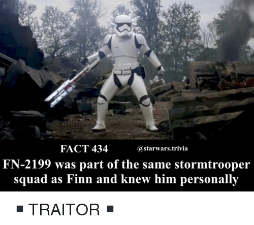 Stormtrooper: FACT 434  astarwars.trivia  FN-2199 was part of the same stormtrooper  squad as Finn and knew him personallv ▪️TRAITOR▪️