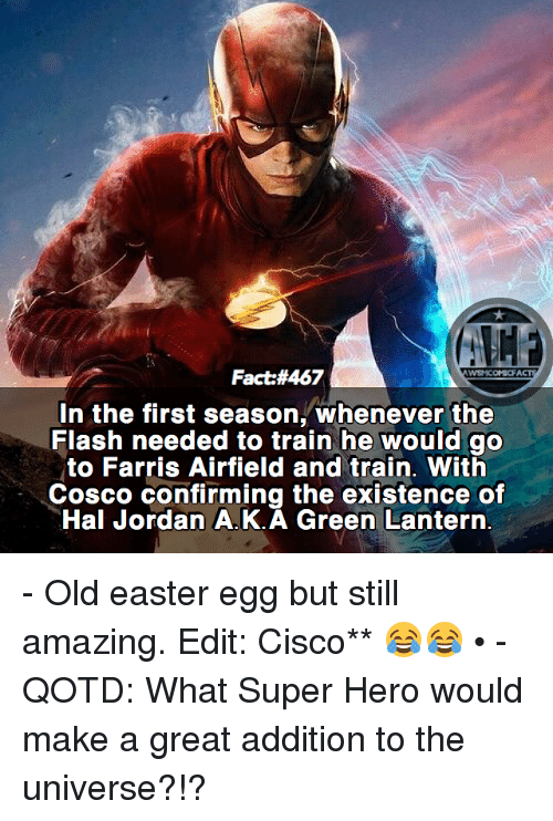 Green Lantern: Fact:#467  In the first season, whenever the  Flash needed to train he would go  to Farris Airfield and train. With  Cosco confirming the existence of  Hal Jordan A.K.A Green Lantern. - Old easter egg but still amazing. Edit: Cisco** 😂😂 • - QOTD: What Super Hero would make a great addition to the universe?!?