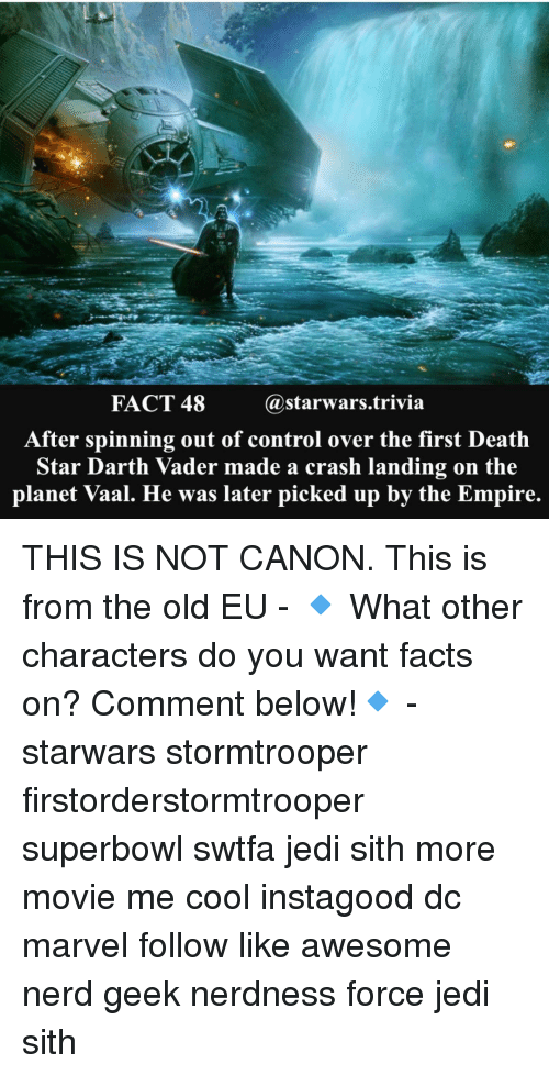 Darth Vader, Death Star, and Jedi: FACT 48  a starwars trivia  After spinning out of control over the first Death  Star Darth Vader made a crash landing on the  planet Vaal. He was later picked up by the Empire. THIS IS NOT CANON. This is from the old EU - 🔹 What other characters do you want facts on? Comment below!🔹 - starwars stormtrooper firstorderstormtrooper superbowl swtfa jedi sith more movie me cool instagood dc marvel follow like awesome nerd geek nerdness force jedi sith