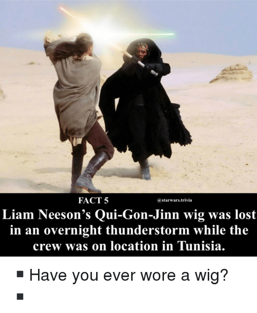 qui gon jinn: FACT 5  @starwars.trivia  Liam Neeson's Qui-Gon-Jinn wig was lost  in an overnight thunderstorm while the  crew was on location in Tunisia. ▪️Have you ever wore a wig?▪️