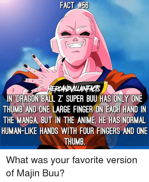 Dragon Ball Z Super: FACT #50  N DRAGON BALL Z SUPER BUU HAS ONLY ONE  THUMB AND ON  LARGE FINGER ON EACH HAND IN  THE MANGA BUT IN THE ANIME HE HAS NORMAL  HUMAN-LIKE HANDS WITH FOUR FINGERS AND ONE  THUMB What was your favorite version of Majin Buu?