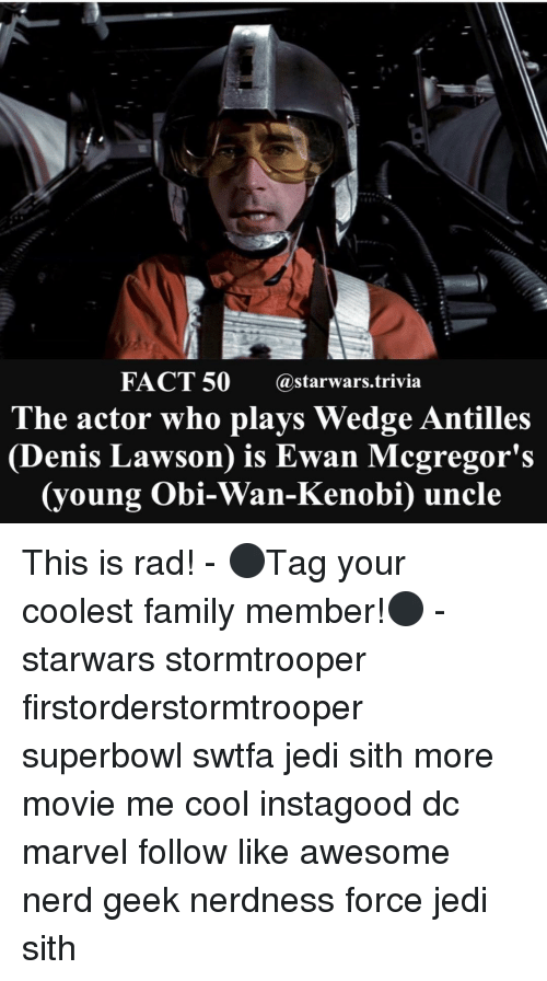 lawson: FACT 50 @starwars trivia  The actor who plays Wedge Antilles  Denis Lawson is Ewan Mcgregor's  oung Obi-Wan-Kenobi) uncle This is rad! - ⚫️Tag your coolest family member!⚫️ - starwars stormtrooper firstorderstormtrooper superbowl swtfa jedi sith more movie me cool instagood dc marvel follow like awesome nerd geek nerdness force jedi sith