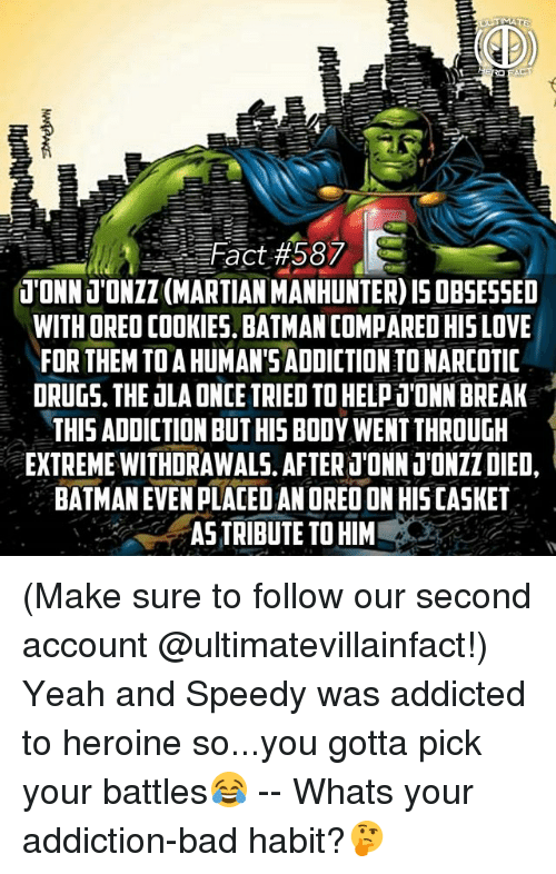 Withdrawals: Fact# 58  T'ONNJONZZ (MARTIAN MANHUNTER) IS OBSESSED  WITH ORED COOKIES, BATMAN COMPARED HIS LOVE  FOR THEM TOA HUMAN'S ADDICTION TO NARCOTIC  DRUGS. THE ULA ONCE TRIED TOHELPTONN BREAK  THIS ADDICTION BUT HIS BOOY WENT THROUGH  EXTREME WITHDRAWALS. AFTERT'ONN 1'ONZZ DIED,  BATMAN EVEN PLACED AN ORED ON HIS CASKET  ASTRIBUTE TO HIM (Make sure to follow our second account @ultimatevillainfact!) Yeah and Speedy was addicted to heroine so...you gotta pick your battles😂 -- Whats your addiction-bad habit?🤔