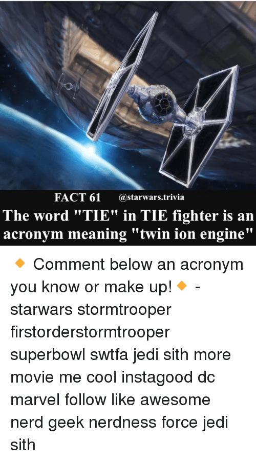 "Jedi, Memes, and Sith: FACT 61  (a starwars trivia  The word ""TIE"" in TIE fighter is an  acronym meaning ""twin ion engine"" 🔸 Comment below an acronym you know or make up!🔸 - starwars stormtrooper firstorderstormtrooper superbowl swtfa jedi sith more movie me cool instagood dc marvel follow like awesome nerd geek nerdness force jedi sith"