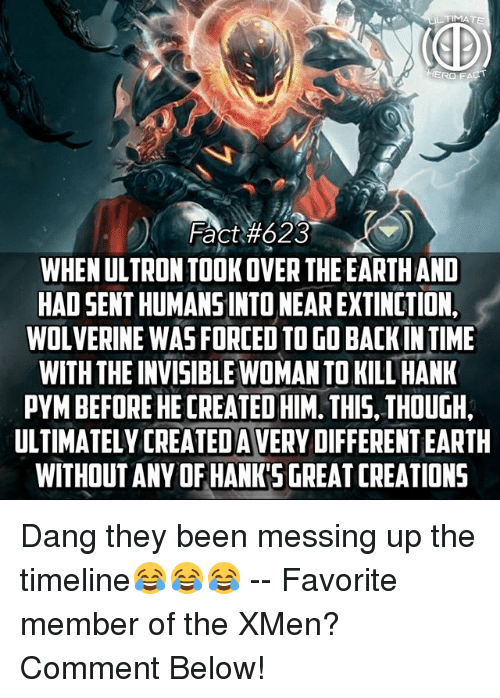 Dangly: Fact#623  WHEN ULTRON TOOKOVER THE EARTHAND  HAD SENT HUMANSINTO NEAR EXTINCTION,  WOLVERINE WAS FORCED TO GO BACKIN TIME  WITH THE INVISIBLE WOMAN TO KILL HANK  PYM BEFORE HE CREATED HIM. THIS, THOUGH,  ULTIMATELY CREATEDA VERY DIFFERENT EARTH  WITHOUTANY OF HANKSGREAT CREATIONS Dang they been messing up the timeline😂😂😂 -- Favorite member of the XMen? Comment Below!