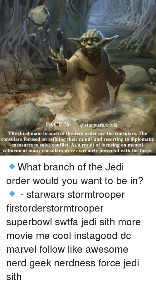 Memes, 🤖, and Geek: FACT 76  a Starwars trivia  The third mai  branch of the Jedi order are the consulars. The  consulars focused on refining their minds and resorting to diplomatic  measures to solve conflict. As a result of focusing on mental  refinement many consulars were extremely powerful with the force. 🔹What branch of the Jedi order would you want to be in?🔹 - starwars stormtrooper firstorderstormtrooper superbowl swtfa jedi sith more movie me cool instagood dc marvel follow like awesome nerd geek nerdness force jedi sith