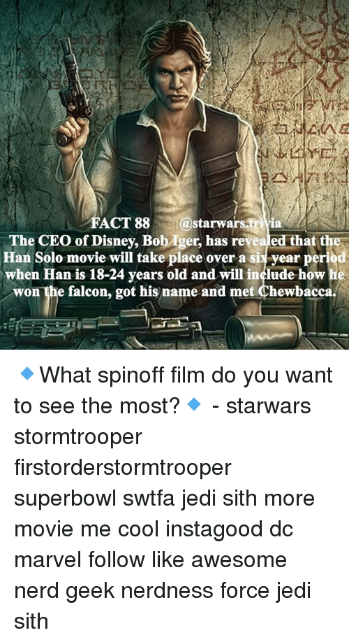 Memes, 🤖, and Ceo: FACT 88  starwars-tri  ia  The CEO of Disney, Bob ger, has revealed that the  Han Solo movie will take place over a six year period  when Han is 18-24 years old and will include how he  won the falcon, got his name and met Chewbacca 🔹What spinoff film do you want to see the most?🔹 - starwars stormtrooper firstorderstormtrooper superbowl swtfa jedi sith more movie me cool instagood dc marvel follow like awesome nerd geek nerdness force jedi sith