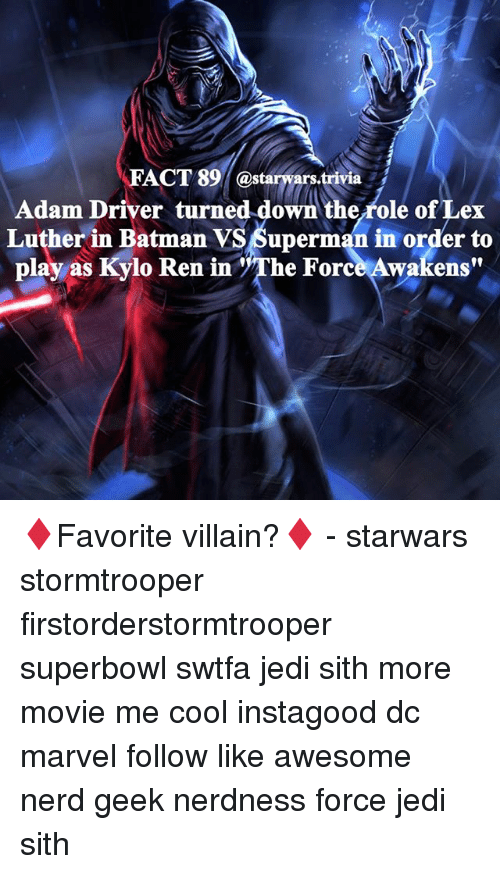 """Memes, 🤖, and Villains: FACT 89 ars  Adam Driver turned down the role of Lex  Luther in Batman VS6uperman in order to  play as Kylo Ren in """"The Force Awakens"""" ♦️Favorite villain?♦️ - starwars stormtrooper firstorderstormtrooper superbowl swtfa jedi sith more movie me cool instagood dc marvel follow like awesome nerd geek nerdness force jedi sith"""