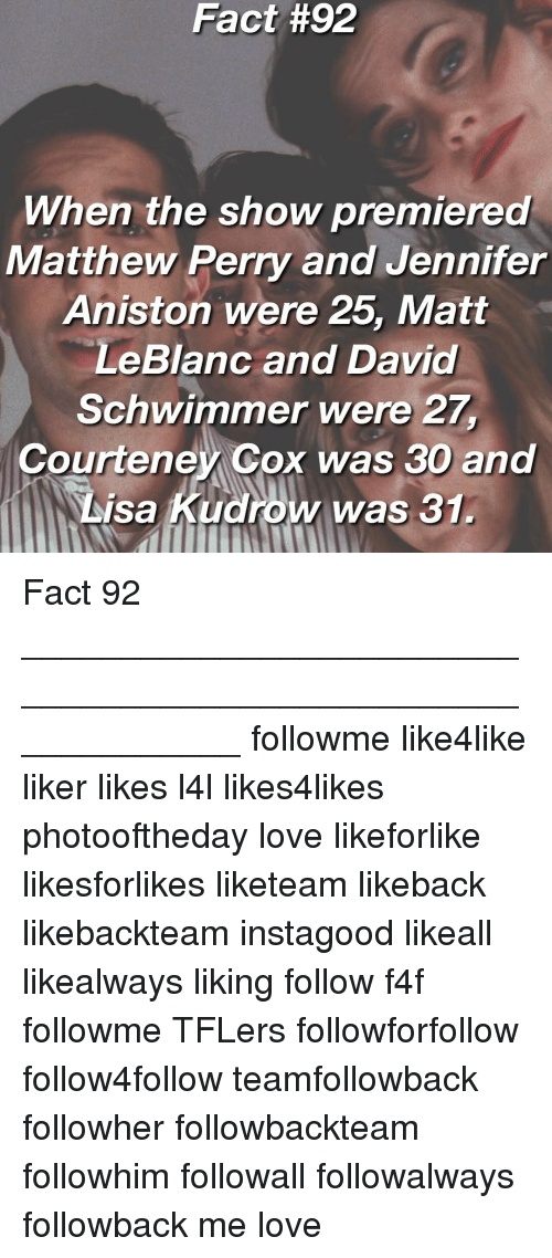Perrie: Fact #92  When the show premiered  Matthew Perry and Jennifer  Aniston were 25, Matt  LeBlanc and David  Schwimmer were 27  Courteney Cox was 30 and  Lisa Kudrow was 31. Fact 92 _____________________________________________________________ followme like4like liker likes l4l likes4likes photooftheday love likeforlike likesforlikes liketeam likeback likebackteam instagood likeall likealways liking follow f4f followme TFLers followforfollow follow4follow teamfollowback followher followbackteam followhim followall followalways followback me love