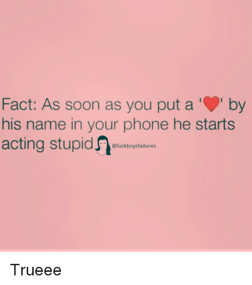 aby: Fact: As soon as you put aby  his name in your phone he starts  acting stupid  @fuckboysfailures Trueee