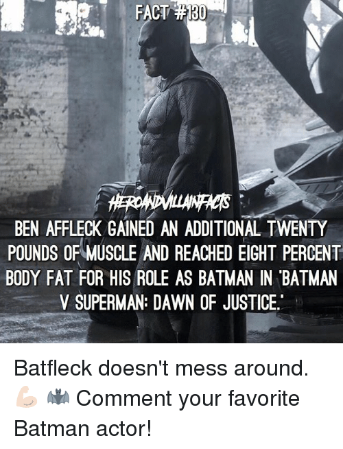 Batman, Memes, and Superman: FACT  BEN AFFLECK GAINED AN ADDITIONAL TWENTY  POUNDS OF MUSCLE AND REACHED EIGHT PERCENT  BODY FAT FOR HIS ROLE AS BATMAN IN BATMAN  V SUPERMAN: DAWN OF JUSTICE. Batfleck doesn't mess around. 💪🏻 🦇 Comment your favorite Batman actor!
