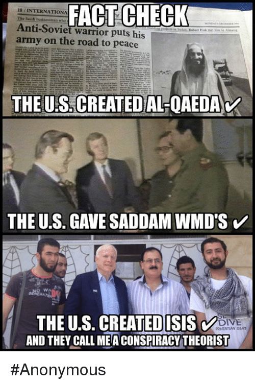 Fact Checking: FACT CHECK  10 INTERNATIONA  Anti-Soviet warrior puts his  army on the road to peace  THE UES CREATED ALQAEDAV  THE U.S. GAVE SADDAM WMD'S  V  THE U.S. CREATEDISISV  RHENTIAN ISLAz  AND THEY CALL MEA CONSPIRACY THEORIST #Anonymous