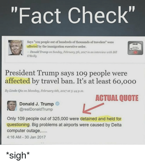 """Bill O'Reilly, Memes, and 🤖: """"Fact Check""""  Says """"109 people out of hundreds of thousands of travelers"""" were  FALSE  affected by the immigration executive order.  -Donald Trnmp on Sunday, February 5th, 20u7inan interview with Bill  O'Reilly  President Trump says 109 people were  affected by travel ban. It's at least 60,ooo  By Linda Qiu on Monday, February 6th, 2017 at 5:44 p.m.  ACTUAL QUOTE  Donald J. Trump  @real Donald Trump  Only 109 people out of 325,000 were detained and held for  questioning. Big problems at airports were caused by Delta  Computer outage......  4:16 AM 30 Jan 2017 *sigh*"""