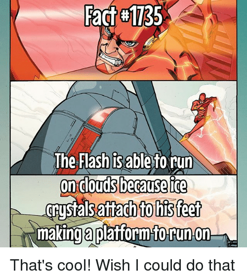 Memes, 🤖, and Feet: Fact Fact #1735  The Flash is able torun  on Clouds because ice  attach to his feet  making a platform torunon That's cool! Wish I could do that