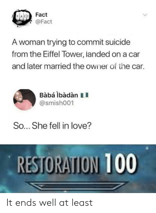 Eiffel Tower: Fact  @Fact  A woman trying to commit suicide  from the Eiffel Tower, landed on a car  and later married the owner of the car.  BabáibàdànII  @smish001  So... She fell in love?  RESTORAION 100 It ends well at least