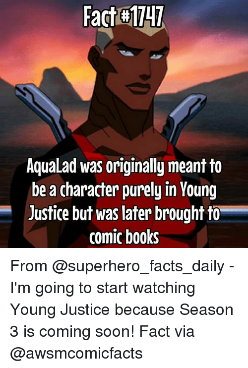 Young Justice: Fact H1141  AquaLad was originally meant to  be a character purely in Young  Justice but was later brought to  comic books From @superhero_facts_daily - I'm going to start watching Young Justice because Season 3 is coming soon! Fact via @awsmcomicfacts