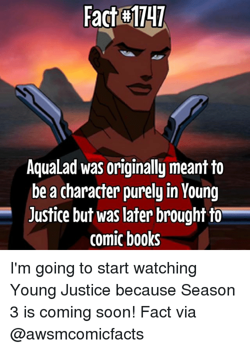 Young Justice: Fact H1147  AquaLad was originally meant to  be a character purely in Young  Justice but was later brought to  comic books I'm going to start watching Young Justice because Season 3 is coming soon! Fact via @awsmcomicfacts