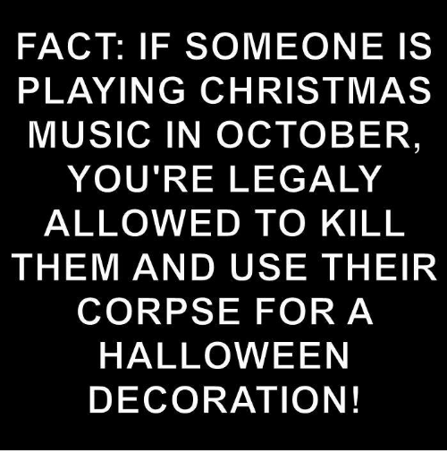 christmas-music: FACT: IF SOMEONE IS  PLAYING CHRISTMAS  MUSIC IN OCTOBER  YOU'RE LEGALY  ALLOWED TO KILL  THEM AND USE THEIR  CORPSE FOR A  HALLOWEEN  DECORATION!