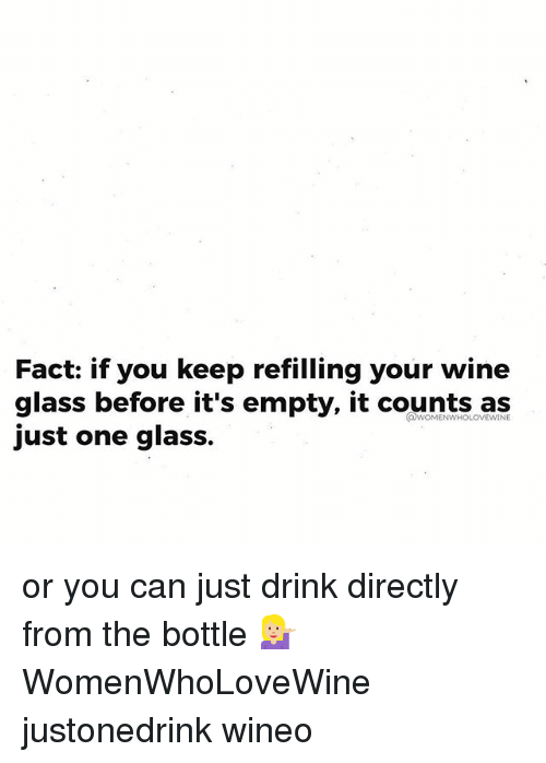 Wine, Girl Memes, and Glass: Fact: if you keep refilling your wine  glass before it's empty, it counts as  just one glass.  COWOMENWHOLOVEWINE or you can just drink directly from the bottle 💁🏼 WomenWhoLoveWine justonedrink wineo