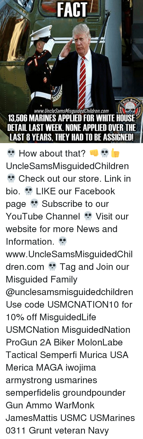 marinate: FACT  Oest  1775  www.Unchesams Misguided Children. Com  13,506 MARINES APPLIED FOR WHITE HOUSE  DETAILLAST WEEK. NONE APPLIED OVER THE  LAST 8 YEARS, THEY HAD TO BE ASSIGNED! 💀 How about that? 👊💀👍 UncleSamsMisguidedChildren 💀 Check out our store. Link in bio. 💀 LIKE our Facebook page 💀 Subscribe to our YouTube Channel 💀 Visit our website for more News and Information. 💀 www.UncleSamsMisguidedChildren.com 💀 Tag and Join our Misguided Family @unclesamsmisguidedchildren Use code USMCNATION10 for 10% off MisguidedLife USMCNation MisguidedNation ProGun 2A Biker MolonLabe Tactical Semperfi Murica USA Merica MAGA iwojima armystrong usmarines semperfidelis groundpounder Gun Ammo WarMonk JamesMattis USMC USMarines 0311 Grunt veteran Navy
