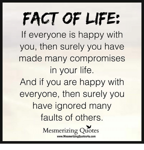 FACT OF LIFE If Everyone Is Happy With You Then Surely You
