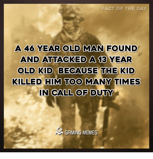 too many times: FACT OF THE DAY  A 46 YEAR OLD MAN FOUND  AND ATTACKED A 13 YEAR  OLD KID BECAUSE THE KID  KILLED HIM TOO MANY TIMES  IN CALL OF DUTY  GAMING MEMES