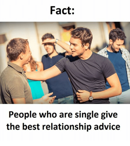 Advice, Best, and Single: Fact:  People who are single give  the best relationship advice