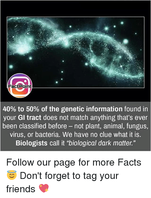 """Memes, Match, and 🤖: Fact Point  40% to 50% of the genetic information found in  your Gl tract does not match anything that's ever  been classified before not plant, animal, fungus  virus, or bacteria. We have no clue what it is.  Biologists call it """"biological dark matter."""" Follow our page for more Facts 😇 Don't forget to tag your friends 💖"""