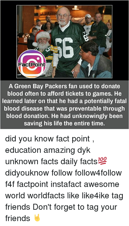 Packer Fans: Fact Point  A Green Bay Packers fan used to donate  blood often to afford tickets to games. He  learned later on that he had a potentially fatal  blood disease that was preventable through  blood donation. He had unknowingly been  saving his life the entire time. did you know fact point , education amazing dyk unknown facts daily facts💯 didyouknow follow follow4follow f4f factpoint instafact awesome world worldfacts like like4ike tag friends Don't forget to tag your friends 🤘