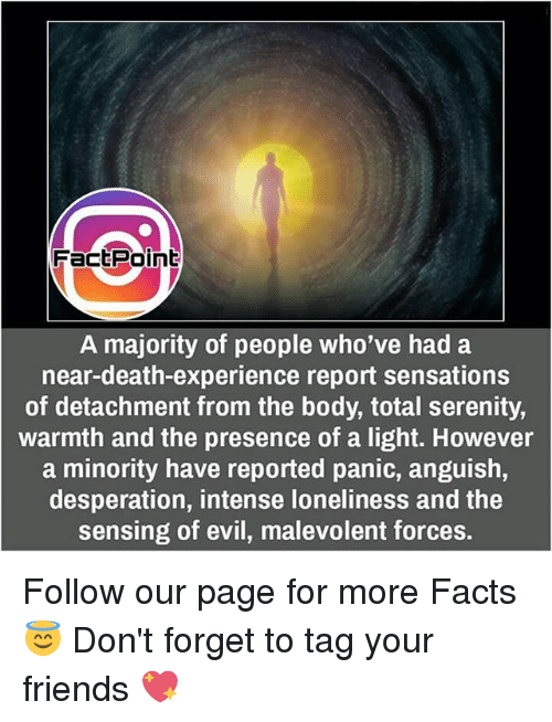 Facts, Friends, and Memes: Fact Point  A majority of people who've had a  near-death-experience report sensations  of detachment from the body, total serenity,  warmth and the presence of a light. However  a minority have reported panic, anguish,  desperation, intense loneliness and the  sensing of evil, malevolent forces. Follow our page for more Facts 😇 Don't forget to tag your friends 💖