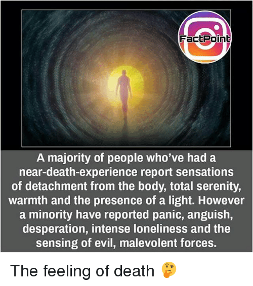 Warmthness: Fact Point  A majority of people who've had a  near-death-experience report sensations  of detachment from the body, total serenity,  warmth and the presence of a light. However  a minority have reported panic, anguish,  desperation, intense loneliness and the  sensing of evil, malevolent forces. The feeling of death 🤔
