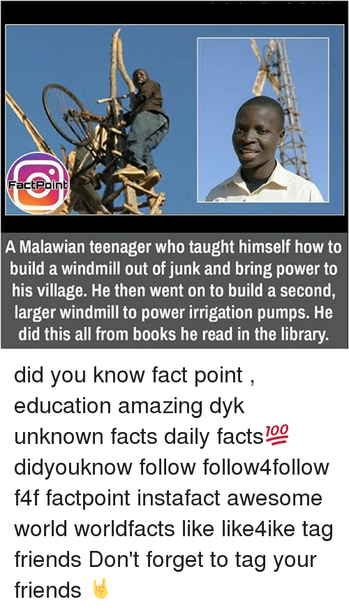 windmills: Fact Point  A Malawian teenager who taught himself how to  build a windmill out of junk and bring power to  his village. He then went on to build a second,  larger windmill to power irrigation pumps. He  did this all from books he read in the library. did you know fact point , education amazing dyk unknown facts daily facts💯 didyouknow follow follow4follow f4f factpoint instafact awesome world worldfacts like like4ike tag friends Don't forget to tag your friends 🤘