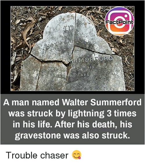 gravestone: Fact Point  A man named Walter Summerford  was struck by lightning 3 times  in his life. After his death, his  gravestone was also struck. Trouble chaser 😋