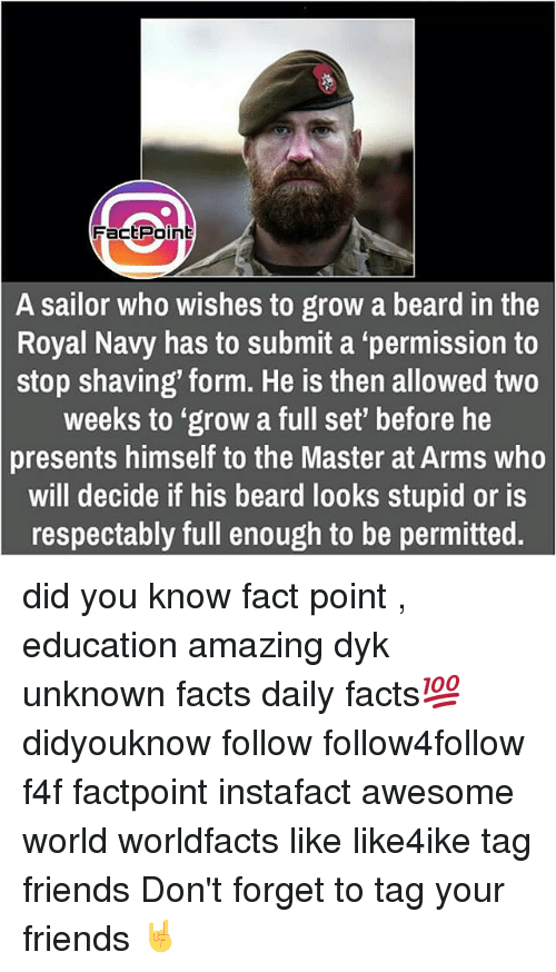 """royal navy: Fact Point  A sailor who wishes to grow a beard in the  Royal Navy has to submit a permission to  stop shaving' form. He is then allowed two  weeks to """"grow a full set' before he  presents himself to the Master at Arms who  will decide if his beard looks stupid or is  respectably full enough to be permitted. did you know fact point , education amazing dyk unknown facts daily facts💯 didyouknow follow follow4follow f4f factpoint instafact awesome world worldfacts like like4ike tag friends Don't forget to tag your friends 🤘"""