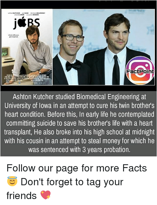 Facts, Friends, and Life: Fact Point  Ashton Kutcher studied Biomedical Engineering at  University of Iowa in an attempt to cure his twin brothers  heart condition. Before this, In early life he contemplated  committing suicide to save his brothers life with a heart  transplant, He also broke into his high school at midnight  with his cousin in an attempt to steal money for which he  was sentenced with 3 years probation. Follow our page for more Facts 😇 Don't forget to tag your friends 💖
