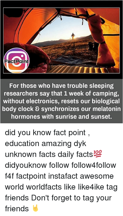 hormonal: Fact Point  For those who have trouble sleeping  researchers say that 1 week of camping,  without electronics, resets our biological  body clock synchronizes our melatonin  hormones with sunrise and sunset. did you know fact point , education amazing dyk unknown facts daily facts💯 didyouknow follow follow4follow f4f factpoint instafact awesome world worldfacts like like4ike tag friends Don't forget to tag your friends 🤘