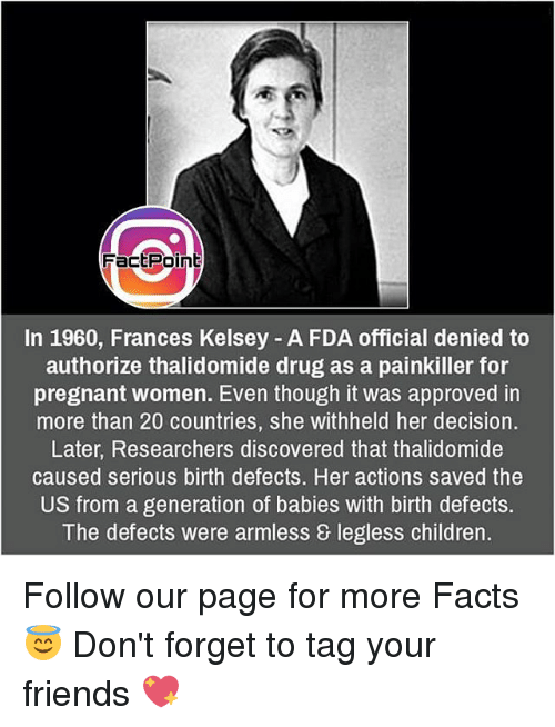Memes, Pregnant, and 🤖: Fact Point  In 1960, Frances Kelsey A FDA official denied to  authorize thalidomide drug as a painkiller for  pregnant women. Even though it was approved in  more than 20 countries, she withheld her decision.  Later, Researchers discovered that thalidomide  caused serious birth defects. Her actions saved the  US from a generation of babies with birth defects.  The defects were armless & legless children. Follow our page for more Facts 😇 Don't forget to tag your friends 💖