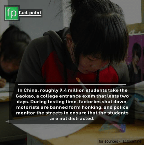 College, Memes, and Police: fact point  In China, roughly 9.4 million students take the  Gaokao, a college entrance exam that lasts two  days. During testing time, factories shut down,  motorists are banned form honking, and police  monitor the streets to ensure that the students  are not distracted.  for sources factpoint