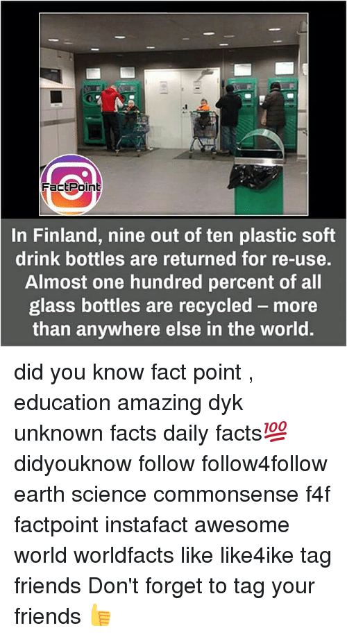 Facts, Friends, and Memes: Fact Point  In Finland, nine out of ten plastic soft  drink bottles are returned for re-use.  Almost one hundred percent of all  glass bottles are recycled more  than anywhere else in the world. did you know fact point , education amazing dyk unknown facts daily facts💯 didyouknow follow follow4follow earth science commonsense f4f factpoint instafact awesome world worldfacts like like4ike tag friends Don't forget to tag your friends 👍