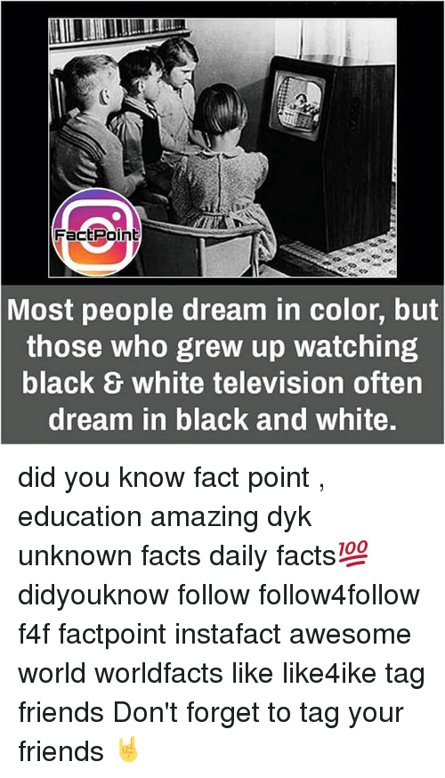 Facts, Friends, and Memes: Fact Point  Most people dream in color, but  those who grew up watching  black & white television often  dream in black and White. did you know fact point , education amazing dyk unknown facts daily facts💯 didyouknow follow follow4follow f4f factpoint instafact awesome world worldfacts like like4ike tag friends Don't forget to tag your friends 🤘