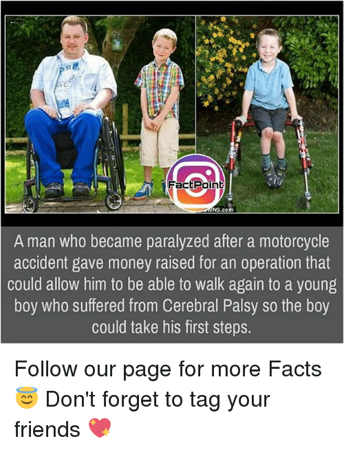 Facts, Friends, and Memes: Fact Point  NS, com  A man who became paralyzed after a motorcycle  accident gave money raised for an operation that  could allow him to be able to walk again to a young  boy who suffered from Cerebral Palsy so the boy  could take his first steps. Follow our page for more Facts 😇 Don't forget to tag your friends 💖
