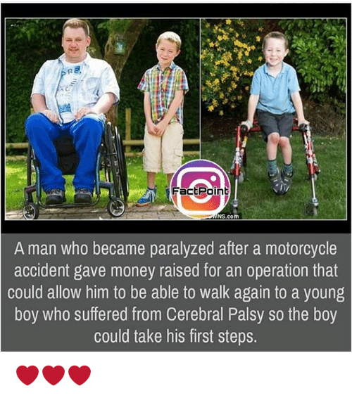 Memes, Money, and Motorcycle: Fact Point  NS.com  A man who became paralyzed after a motorcycle  accident gave money raised for an operation that  could allow him to be able to walk again to a young  boy who suffered from Cerebral Palsy so the boy  could take his first steps. ❤❤❤