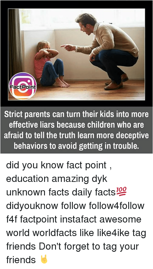 Memes, 🤖, and Deception: Fact Point  Strict parents can turn their kids into more  effective liars because children who are  afraid to tell the truth learn more deceptive  behaviors to avoid getting in trouble. did you know fact point , education amazing dyk unknown facts daily facts💯 didyouknow follow follow4follow f4f factpoint instafact awesome world worldfacts like like4ike tag friends Don't forget to tag your friends 🤘