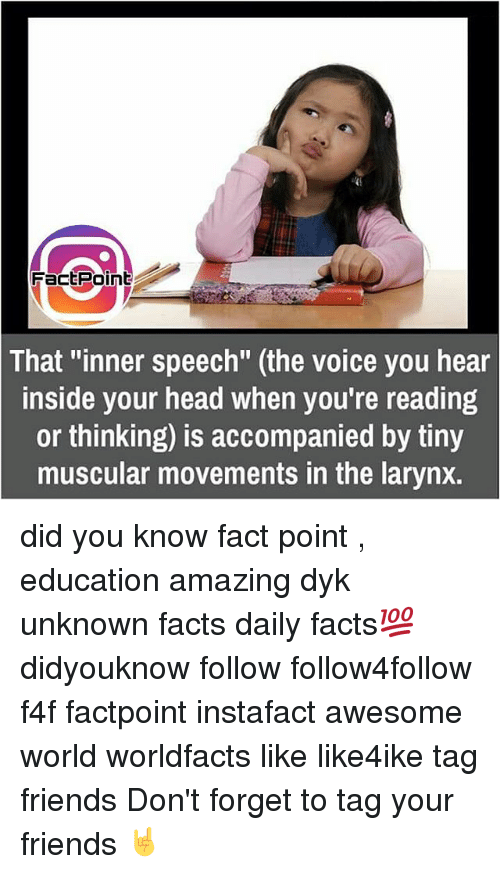 "Memes, The Voice, and 🤖: Fact Point  That ""inner speech"" (the voice you hear  inside your head when you're reading  or thinking) is accompanied by tiny  muscular movements in the larynx. did you know fact point , education amazing dyk unknown facts daily facts💯 didyouknow follow follow4follow f4f factpoint instafact awesome world worldfacts like like4ike tag friends Don't forget to tag your friends 🤘"